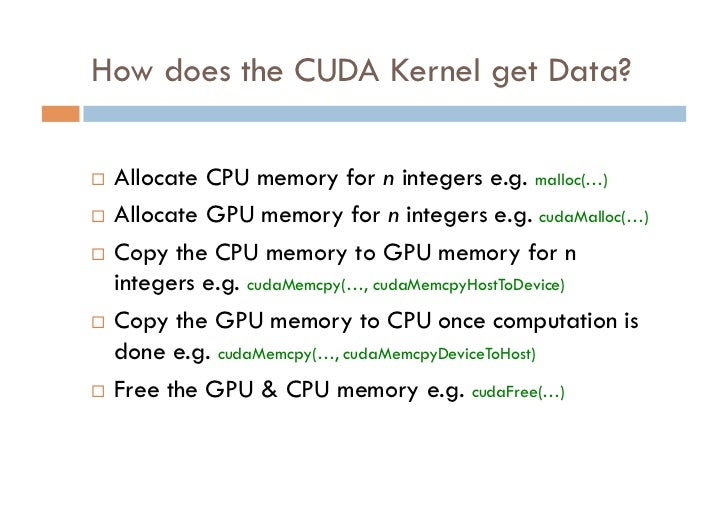 How does the CUDA Kernel get Data? Allocate CPU memory for n integers e.g. malloc(…) Allocate GPU memory for n integer...
