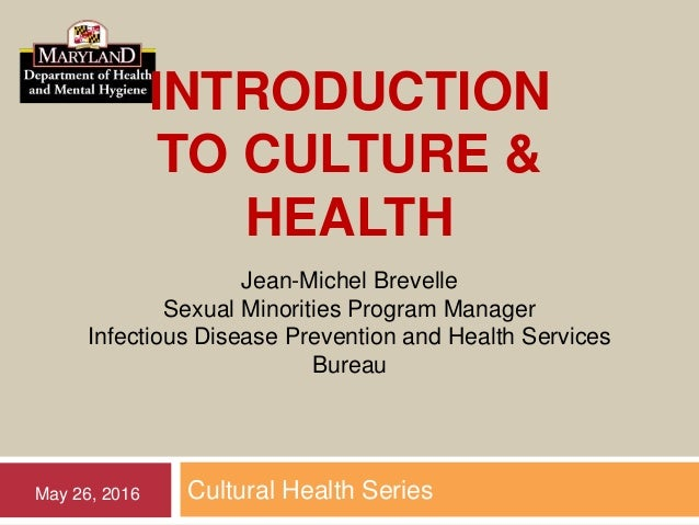 INTRODUCTION TO CULTURE & HEALTH Cultural Health SeriesMay 26, 2016 Jean-Michel Brevelle Sexual Minorities Program Manager...