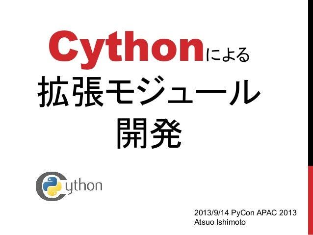 Cythonによる 拡張モジュール 開発 2013/9/14 PyCon APAC 2013 Atsuo Ishimoto