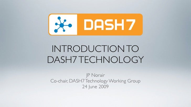 INTRODUCTION TO DASH7 TECHNOLOGY                 JP Norair Co-chair, DASH7 Technology Working Group               24 June ...