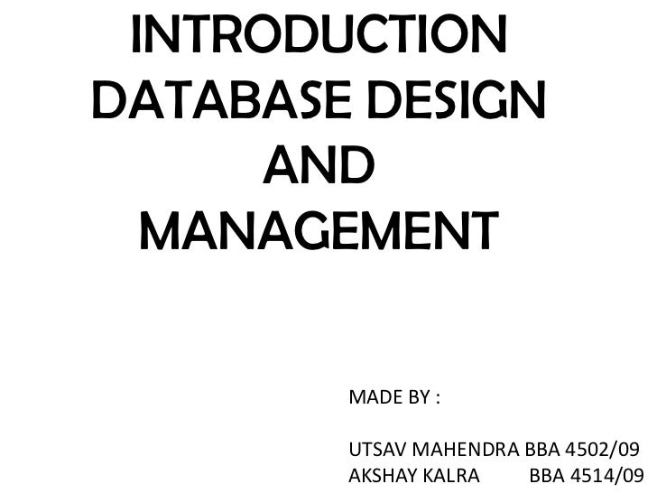 INTRODUCTIONDATABASE DESIGN      AND  MANAGEMENT        MADE BY :        UTSAV MAHENDRA BBA 4502/09        AKSHAY KALRA   ...