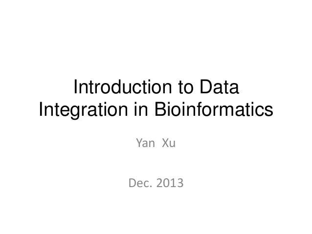 Introduction to Data Integration in Bioinformatics Yan Xu  Dec. 2013