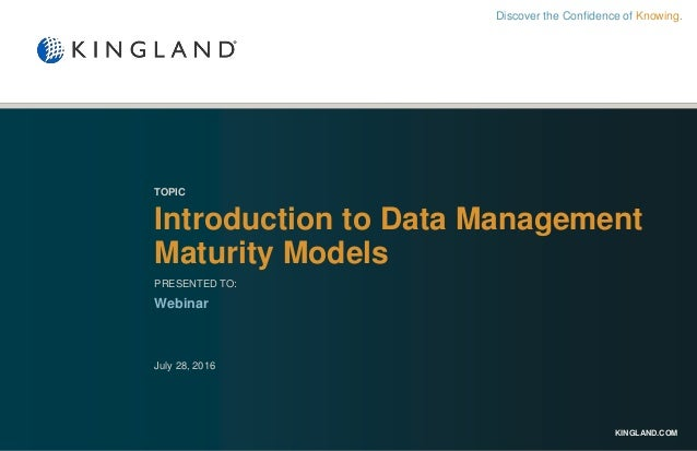 KINGLAND.COM TOPIC Introduction to Data Management Maturity Models PRESENTED TO: Webinar July 28, 2016 Discover the Confid...