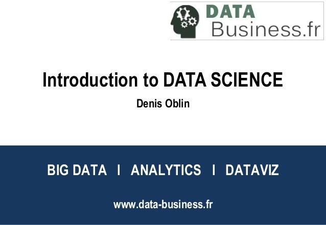 BIG DATA l ANALYTICS l DATAVIZ www.data-business.fr Big Data l Analytics l DataViz Introduction to DATA SCIENCE Denis Oblin
