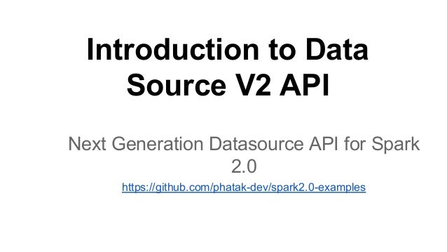 Introduction to Data Source V2 API Next Generation Datasource API for Spark 2.0 https://github.com/phatak-dev/spark2.0-exa...