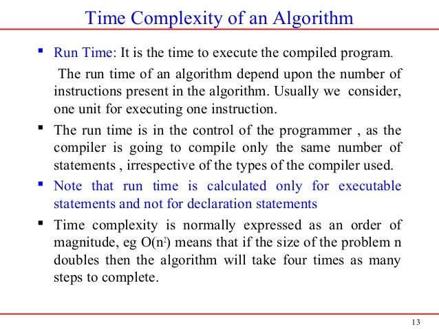 13 Time Complexity of an Algorithm  Run Time: It is the time to execute the compiled program. The run time of an algorith...