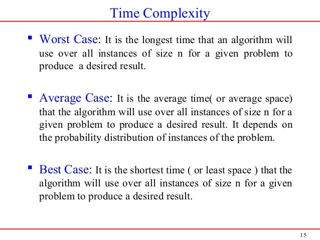 15 Time Complexity  Worst Case: It is the longest time that an algorithm will use over all instances of size n for a give...