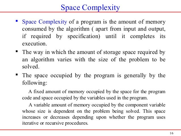 16 Space Complexity  Space Complexity of a program is the amount of memory consumed by the algorithm ( apart from input a...