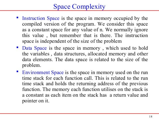 18 Space Complexity  Instruction Space is the space in memory occupied by the compiled version of the program. We conside...
