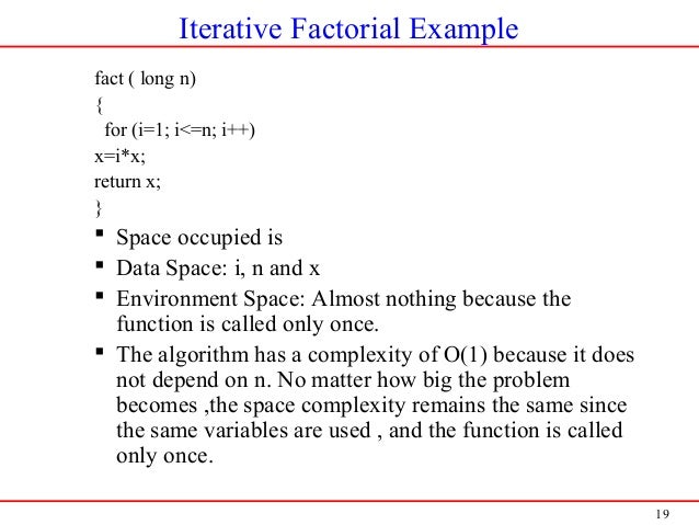 19 Iterative Factorial Example fact ( long n) { for (i=1; i<=n; i++) x=i*x; return x; }  Space occupied is  Data Space: ...