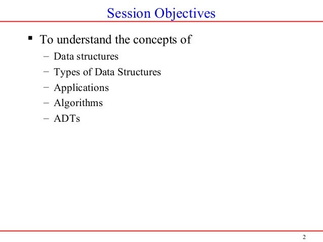 2 Session Objectives  To understand the concepts of – Data structures – Types of Data Structures – Applications – Algorit...