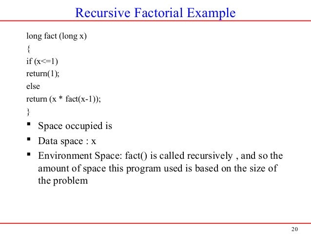 20 Recursive Factorial Example long fact (long x) { if (x<=1) return(1); else return (x * fact(x-1)); }  Space occupied i...