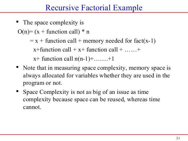 21 Recursive Factorial Example  The space complexity is O(n)= (x + function call) * n = x + function call + memory needed...
