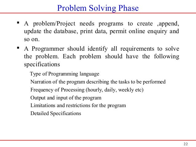 22 Problem Solving Phase  A problem/Project needs programs to create ,append, update the database, print data, permit onl...
