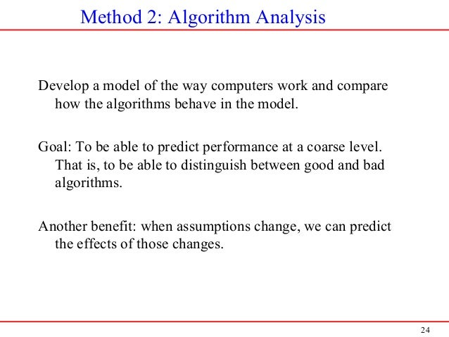 24 Method 2: Algorithm Analysis Develop a model of the way computers work and compare how the algorithms behave in the mod...