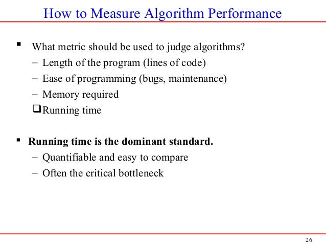 26 How to Measure Algorithm Performance  What metric should be used to judge algorithms? – Length of the program (lines o...