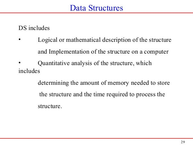 29 Data Structures DS includes • Logical or mathematical description of the structure and Implementation of the structure ...