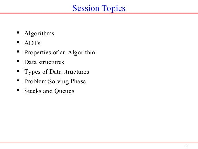 3 Session Topics  Algorithms  ADTs  Properties of an Algorithm  Data structures  Types of Data structures  Problem S...