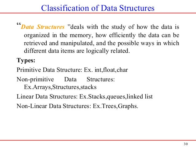 """30 Classification of Data Structures """"Data Structures """"deals with the study of how the data is organized in the memory, ho..."""