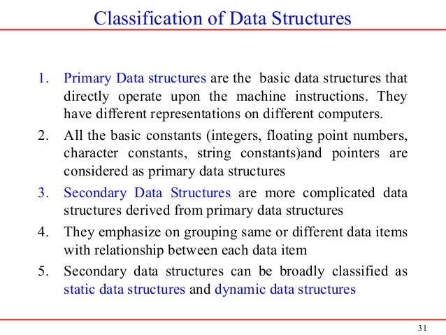 31 Classification of Data Structures 1. Primary Data structures are the basic data structures that directly operate upon t...