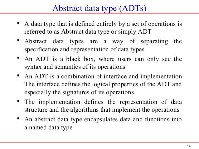 34 Abstract data type (ADTs)  A data type that is defined entirely by a set of operations is referred to as Abstract data...