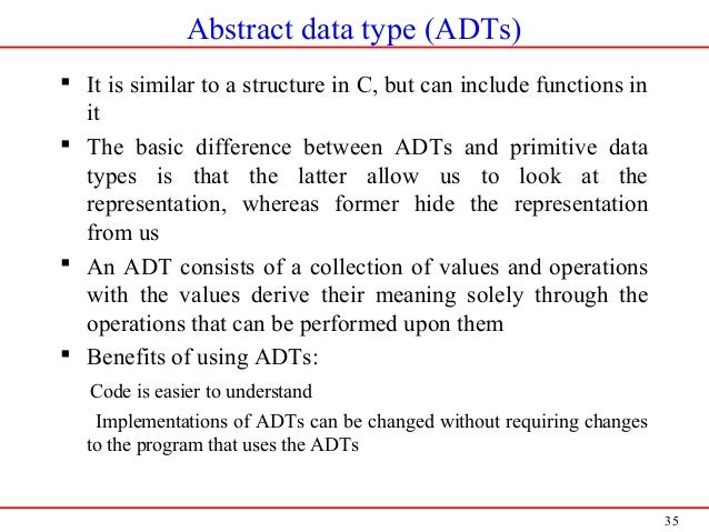 35 Abstract data type (ADTs)  It is similar to a structure in C, but can include functions in it  The basic difference b...