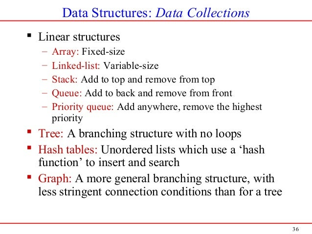 36 Data Structures: Data Collections  Linear structures – Array: Fixed-size – Linked-list: Variable-size – Stack: Add to ...