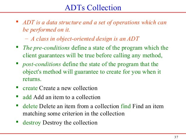 37 ADTs Collection  ADT is a data structure and a set of operations which can be performed on it. – A class in object-ori...
