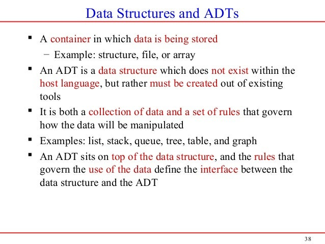 38 Data Structures and ADTs  A container in which data is being stored – Example: structure, file, or array  An ADT is a...