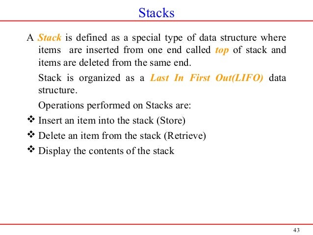 43 Stacks A Stack is defined as a special type of data structure where items are inserted from one end called top of stack...