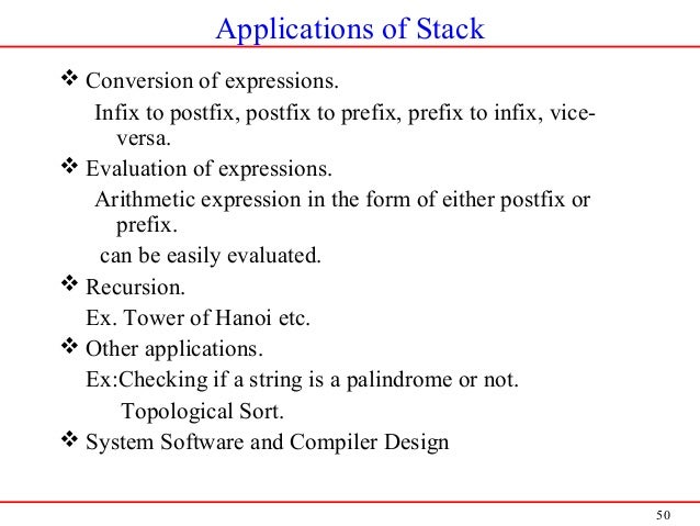 50 Applications of Stack  Conversion of expressions. Infix to postfix, postfix to prefix, prefix to infix, vice- versa. ...