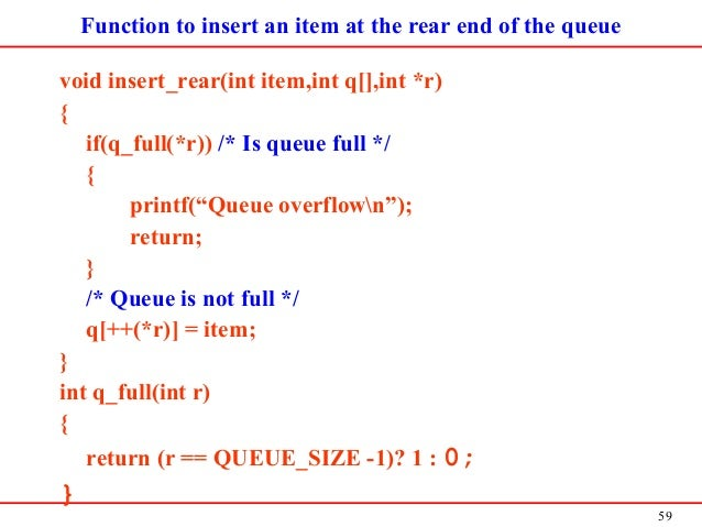 59 Function to insert an item at the rear end of the queue void insert_rear(int item,int q[],int *r) { if(q_full(*r)) /* I...