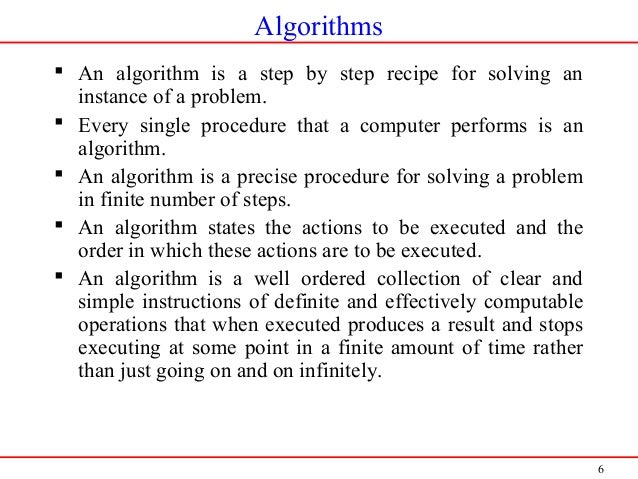 6 Algorithms  An algorithm is a step by step recipe for solving an instance of a problem.  Every single procedure that a...