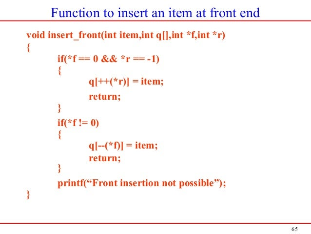 65 Function to insert an item at front end void insert_front(int item,int q[],int *f,int *r) { if(*f == 0 && *r == -1) { q...
