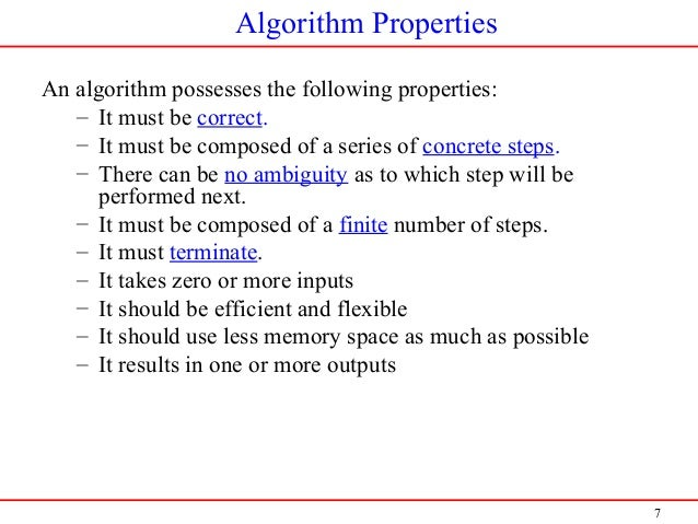 7 Algorithm Properties An algorithm possesses the following properties: – It must be correct. – It must be composed of a s...