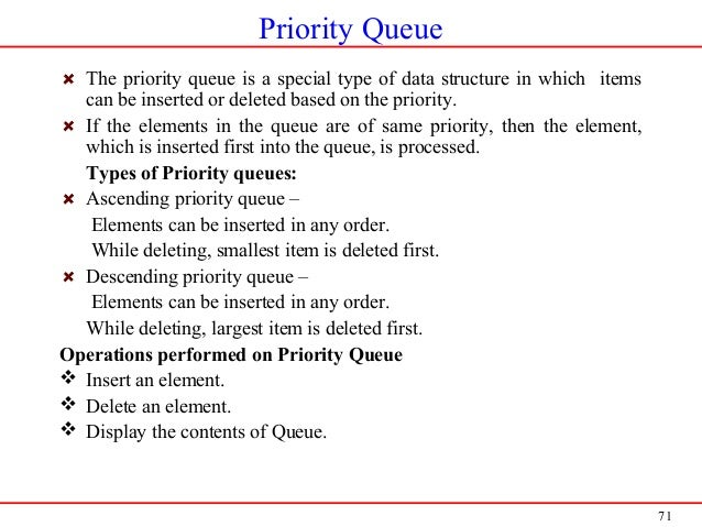 71 Priority Queue The priority queue is a special type of data structure in which items can be inserted or deleted based o...