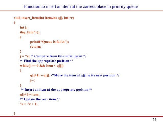 72 Function to insert an item at the correct place in priority queue. void insert_item(int item,int q[], int *r) { int j; ...