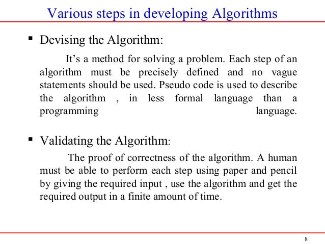 8 Various steps in developing Algorithms  Devising the Algorithm: It's a method for solving a problem. Each step of an al...