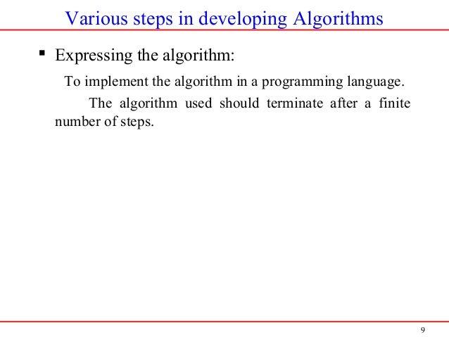 9 Various steps in developing Algorithms  Expressing the algorithm: To implement the algorithm in a programming language....