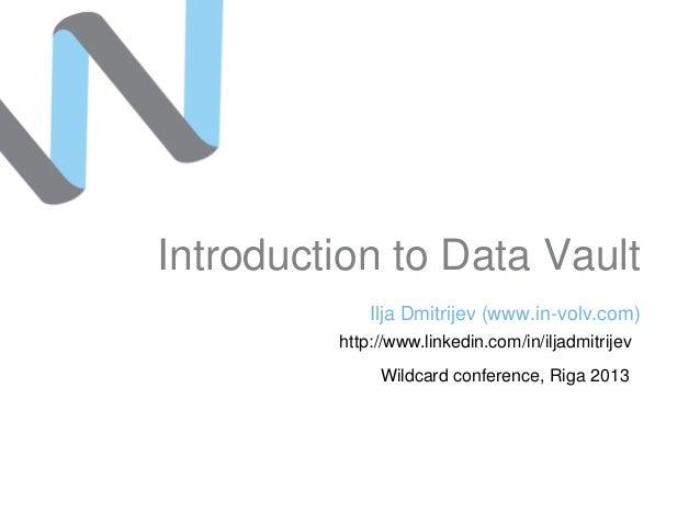 Introduction to Data Vault Ilja Dmitrijev (www.in-volv.com) http://www.linkedin.com/in/iljadmitrijev Wildcard conference, ...
