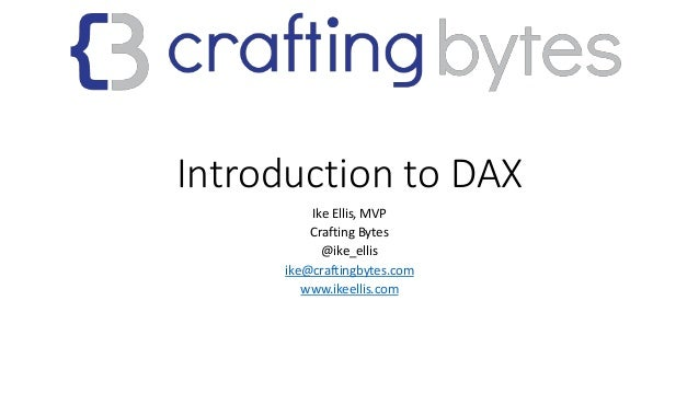 Introduction to DAX Ike Ellis, MVP Crafting Bytes @ike_ellis ike@craftingbytes.com www.ikeellis.com