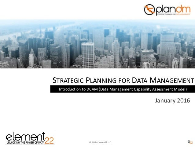 © 2016 - Element22, LLC. STRATEGIC PLANNING FOR DATA MANAGEMENT Introduction to DCAM (Data Management Capability Assessmen...