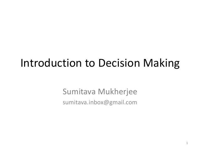 Introduction to Decision Making        Sumitava Mukherjee        sumitava.inbox@gmail.com                                 ...