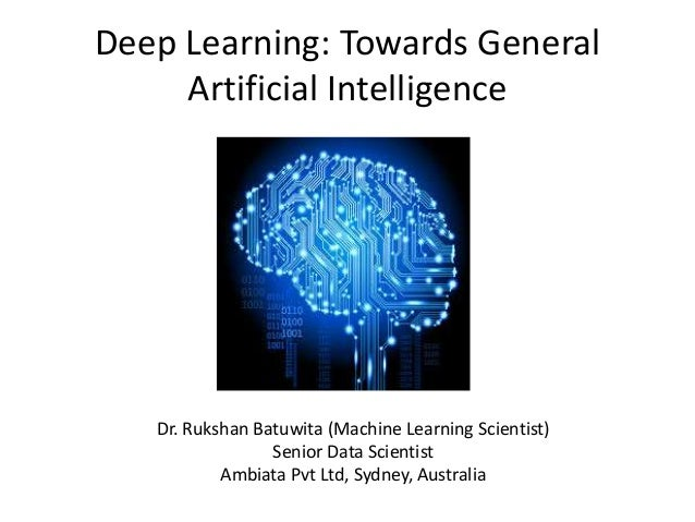 Deep Learning: Towards General Artificial Intelligence Dr. Rukshan Batuwita (Machine Learning Scientist) Senior Data Scien...