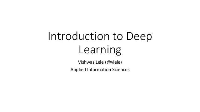 Introduction to Deep Learning Vishwas Lele (@vlele) Applied Information Sciences