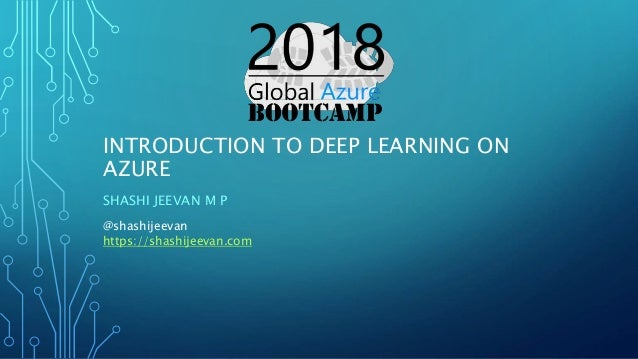INTRODUCTION TO DEEP LEARNING ON AZURE SHASHI JEEVAN M P @shashijeevan https://shashijeevan.com