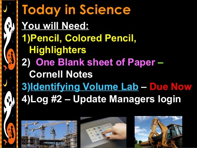 You will Need: 1)Pencil, Colored Pencil, Highlighters 2) One Blank sheet of Paper – Cornell Notes 3)Identifying Volume Lab...