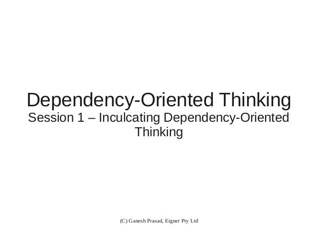 Dependency-Oriented Thinking Session 1 – Inculcating Dependency-Oriented Thinking  (C) Ganesh Prasad, Eigner Pty Ltd