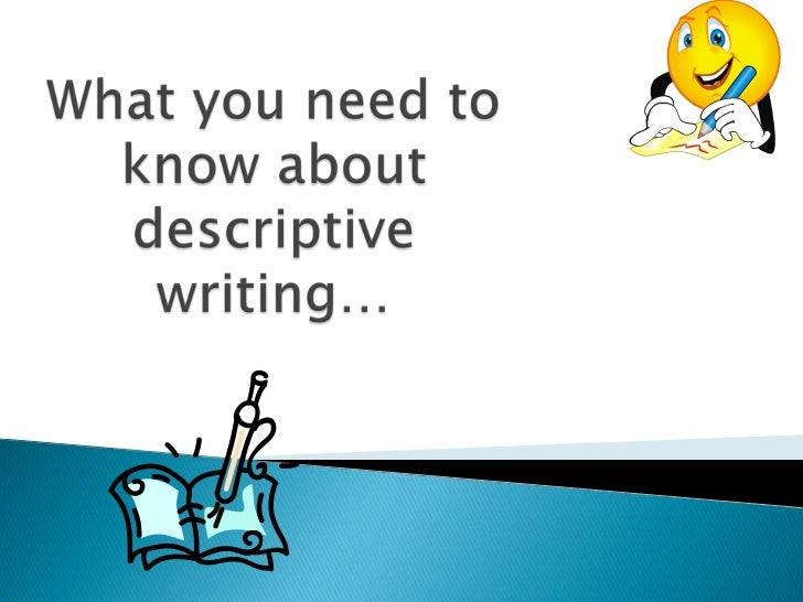 what is descriptive writing Descriptive writing is the clear description of people, places, objects, or events using appropriate details an effective description will contain sufficient and varied elaboration of details to communicate a sense of the subject being described details used are usually sensory and selected to describe what the writer.