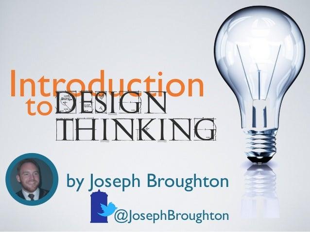 Introduction to DESIGN  THINKING by Joseph Broughton @JosephBroughton